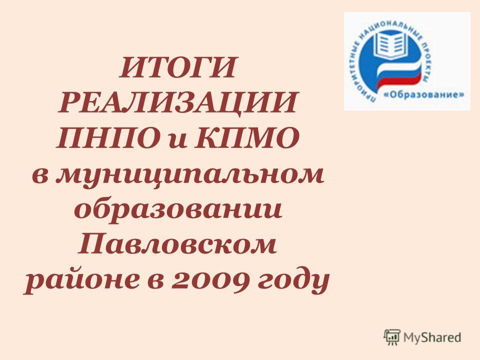 ИТОГИ РЕАЛИЗАЦИИ ПНПО и КПМО в муниципальном образовании Павловском районе в 2009 году