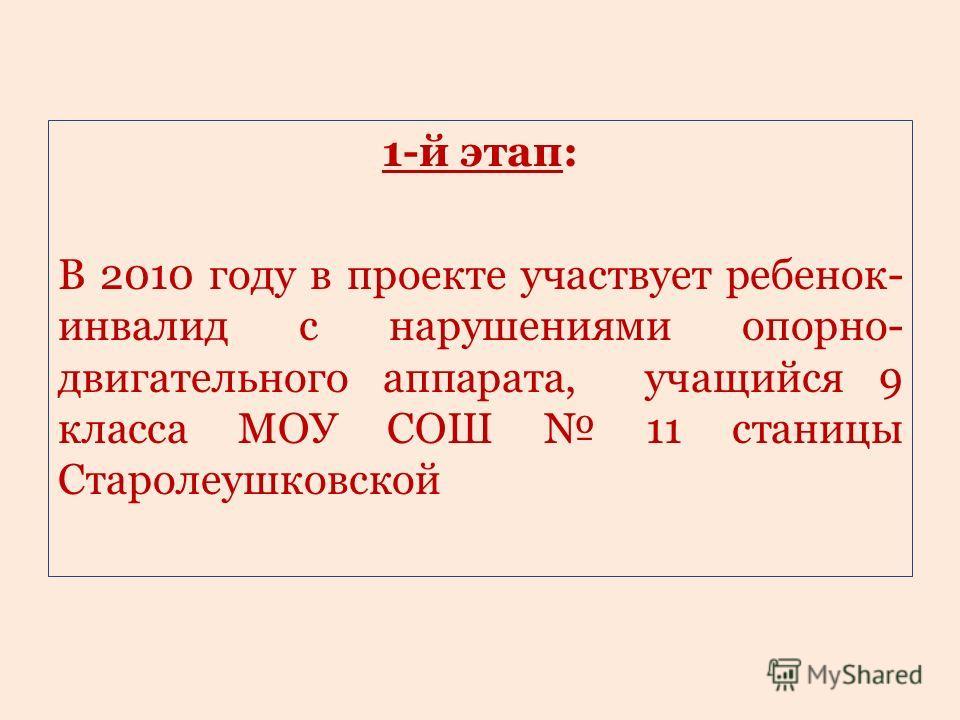 1-й этап: В 2010 году в проекте участвует ребенок- инвалид с нарушениями опорно- двигательного аппарата, учащийся 9 класса МОУ СОШ 11 станицы Старолеушковской
