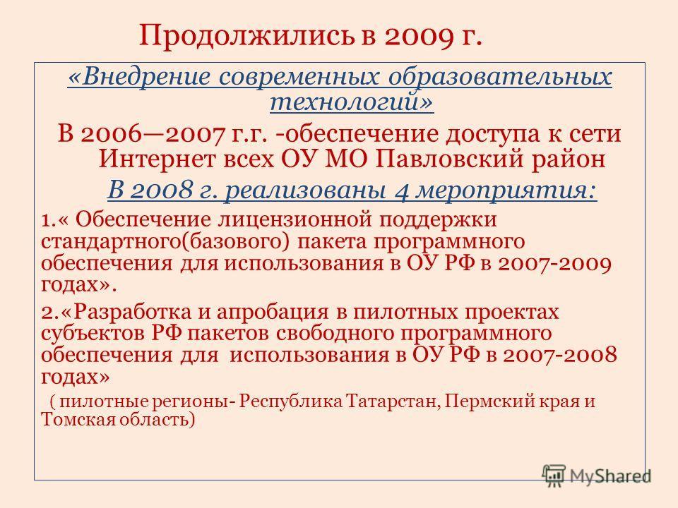 Продолжились в 2009 г. «Внедрение современных образовательных технологий» В 20062007 г.г. -обеспечение доступа к сети Интернет всех ОУ МО Павловский район В 2008 г. реализованы 4 мероприятия: 1.« Обеспечение лицензионной поддержки стандартного(базово
