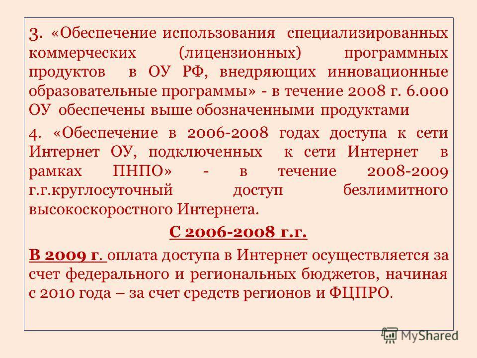 3. «Обеспечение использования специализированных коммерческих (лицензионных) программных продуктов в ОУ РФ, внедряющих инновационные образовательные программы» - в течение 2008 г. 6.000 ОУ обеспечены выше обозначенными продуктами 4. «Обеспечение в 20