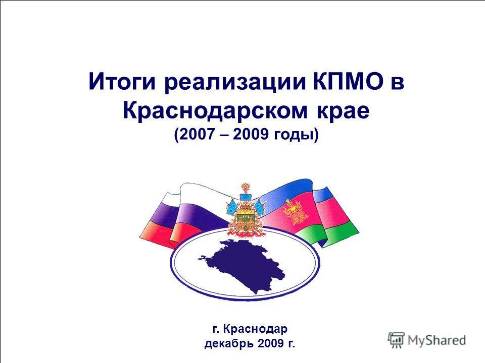 Итоги реализации КПМО в Краснодарском крае (2007 – 2009 годы) г. Краснодар декабрь 2009 г.