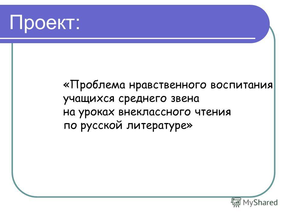 Проект: «Проблема нравственного воспитания учащихся среднего звена на уроках внеклассного чтения по русской литературе»