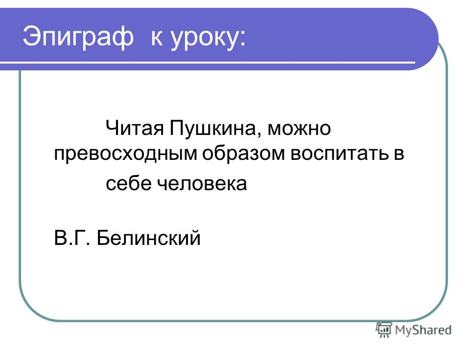 Эпиграф к уроку: Читая Пушкина, можно превосходным образом воспитать в себе человека В.Г. Белинский