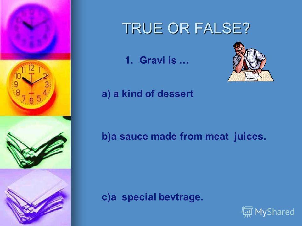 TRUE OR FALSE? 1.Gravi is … a) a kind of dessert b)a sauce made from meat juices. c)a special bevtrage.