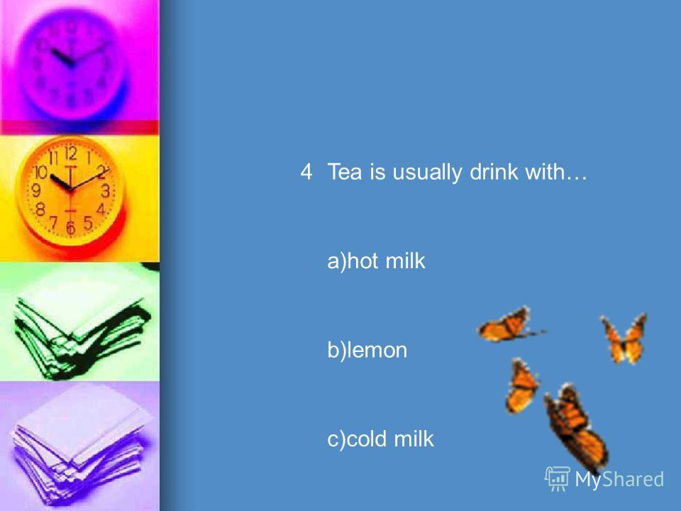 4Tea is usually drink with… a)hot milk b)lemon c)cold milk