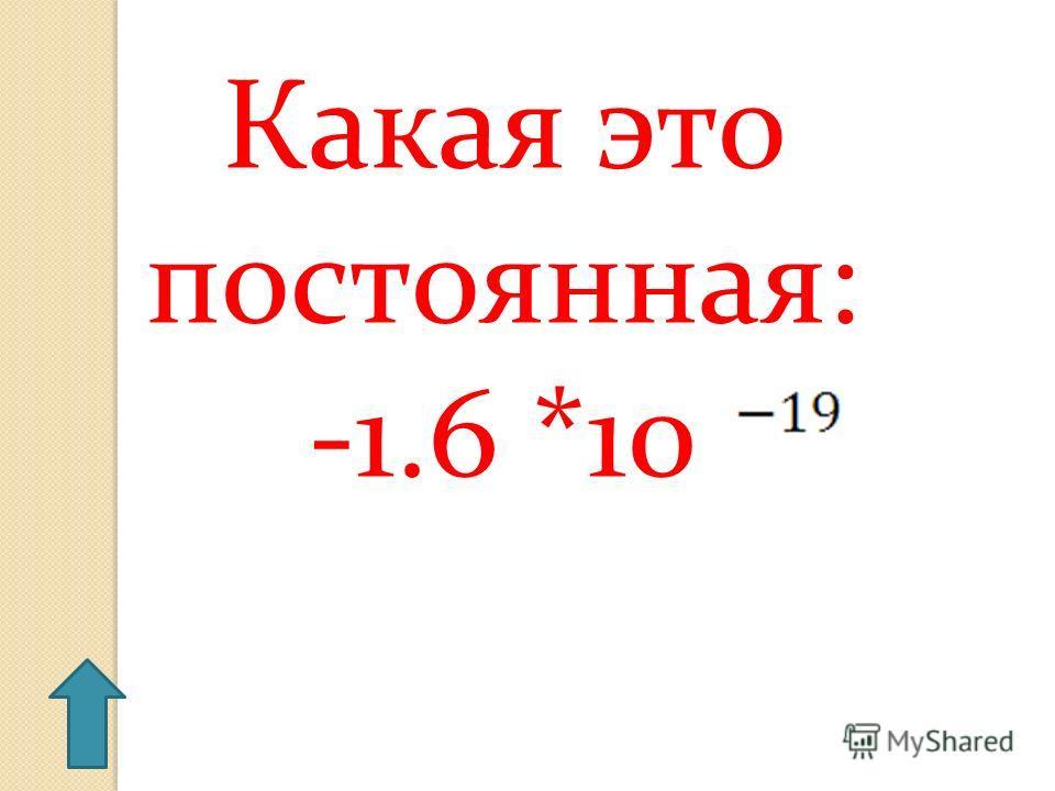 Какая это постоянная: -1.6 *10