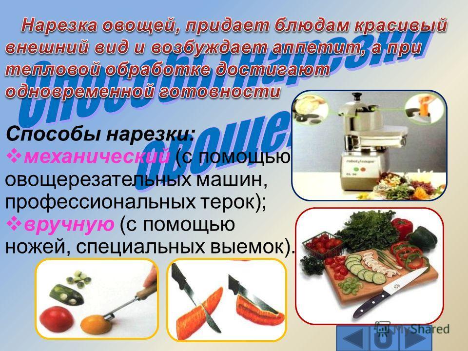 Способы нарезки: механический (с помощью овощерезательных машин, профессиональных терок); вручную (с помощью ножей, специальных выемок).