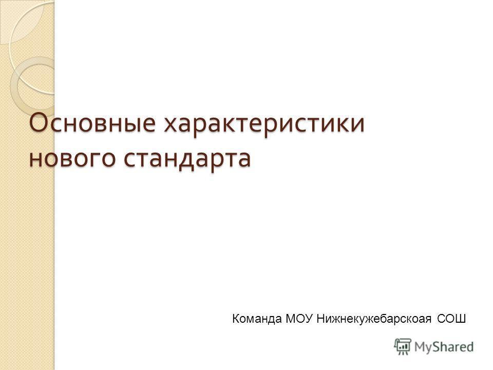 Основные характеристики нового стандарта Команда МОУ Нижнекужебарскоая СОШ