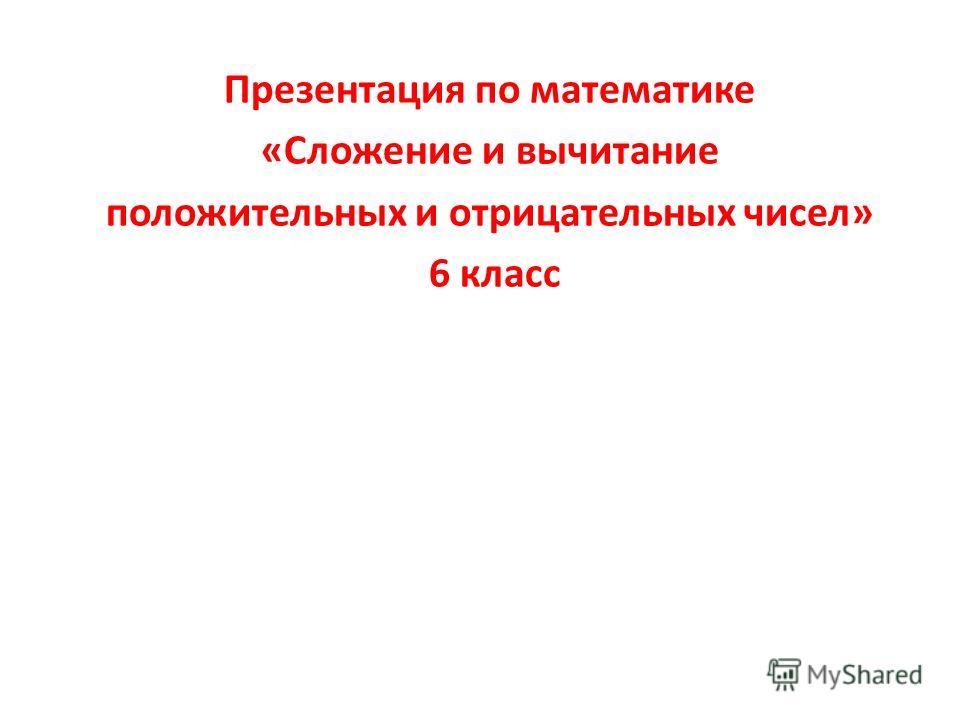 Презентация по математике «Сложение и вычитание положительных и отрицательных чисел» 6 класс