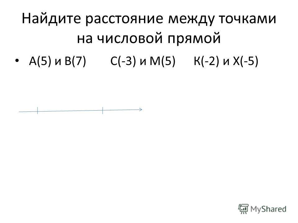 Найдите расстояние между точками на числовой прямой А(5) и В(7) С(-3) и М(5) К(-2) и Х(-5)