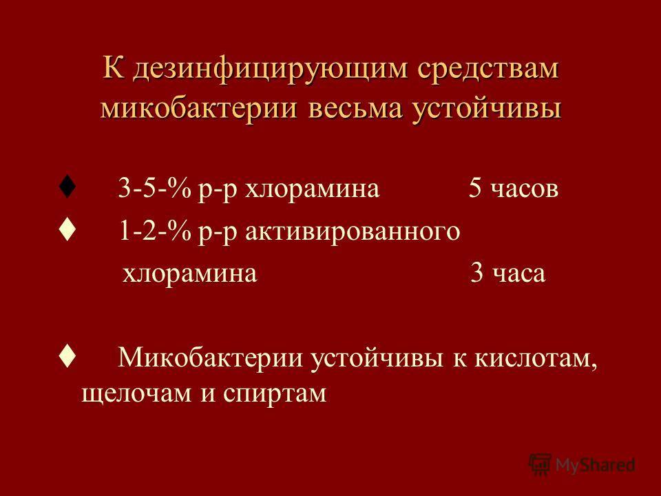 К дезинфицирующим средствам микобактерии весьма устойчивы t 3-5-% р-р хлорамина 5 часов t 1-2-% р-р активированного хлорамина 3 часа t Микобактерии устойчивы к кислотам, щелочам и спиртам
