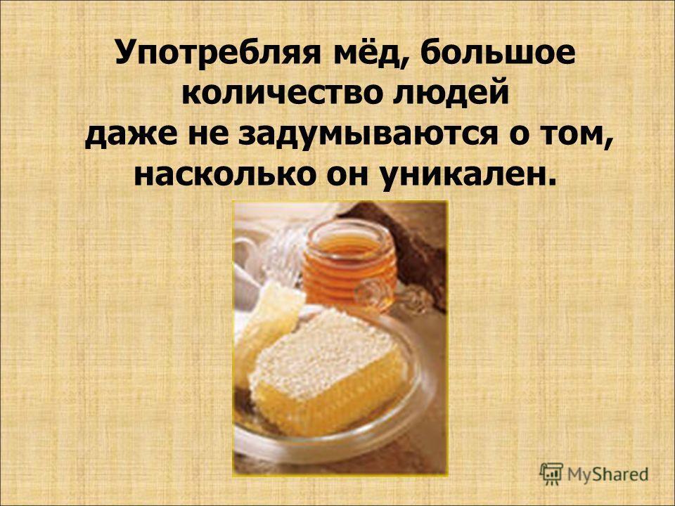 Употребляя мёд, большое количество людей даже не задумываются о том, насколько он уникален.