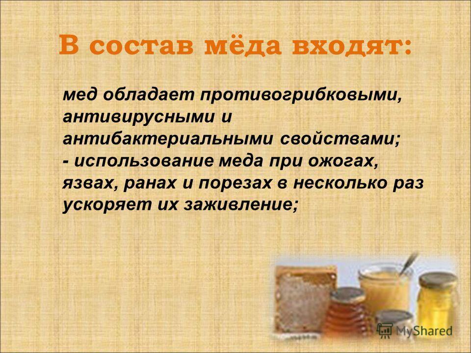 В состав мёда входят: мед обладает противогрибковыми, антивирусными и антибактериальными свойствами; - использование меда при ожогах, язвах, ранах и порезах в несколько раз ускоряет их заживление;