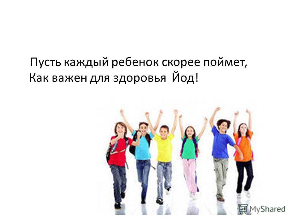 Пусть каждый ребенок скорее поймет, Как важен для здоровья Йод!