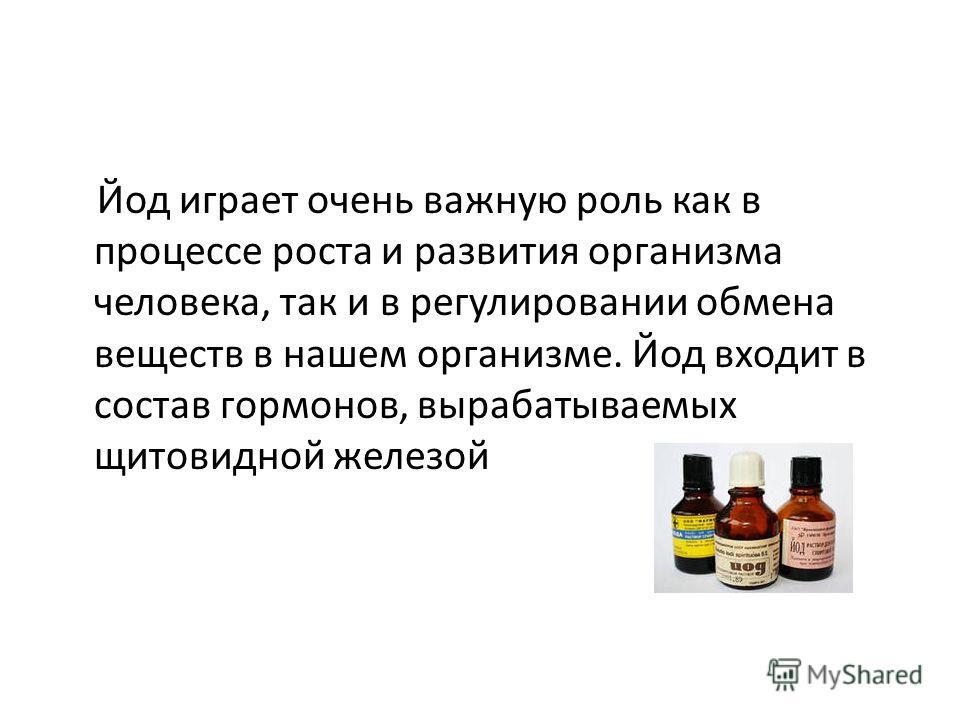 Йод играет очень важную роль как в процессе роста и развития организма человека, так и в регулировании обмена веществ в нашем организме. Йод входит в состав гормонов, вырабатываемых щитовидной железой