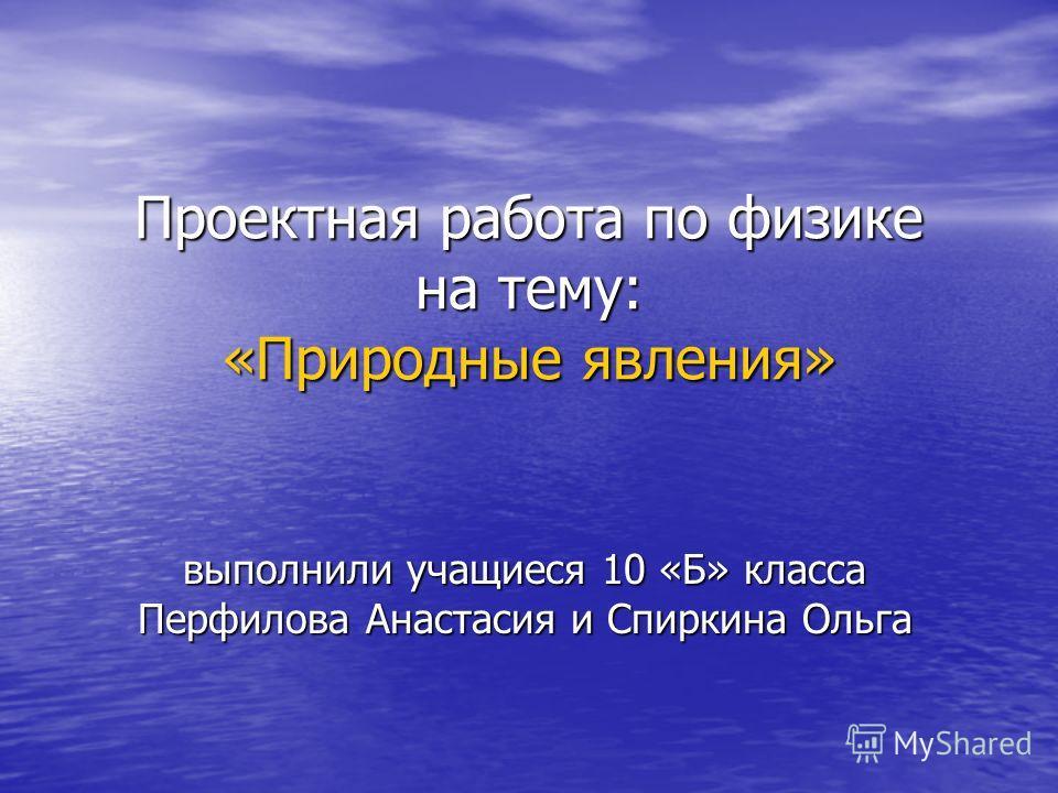 Проектная работа по физике на тему: «Природные явления» выполнили учащиеся 10 «Б» класса Перфилова Анастасия и Спиркина Ольга
