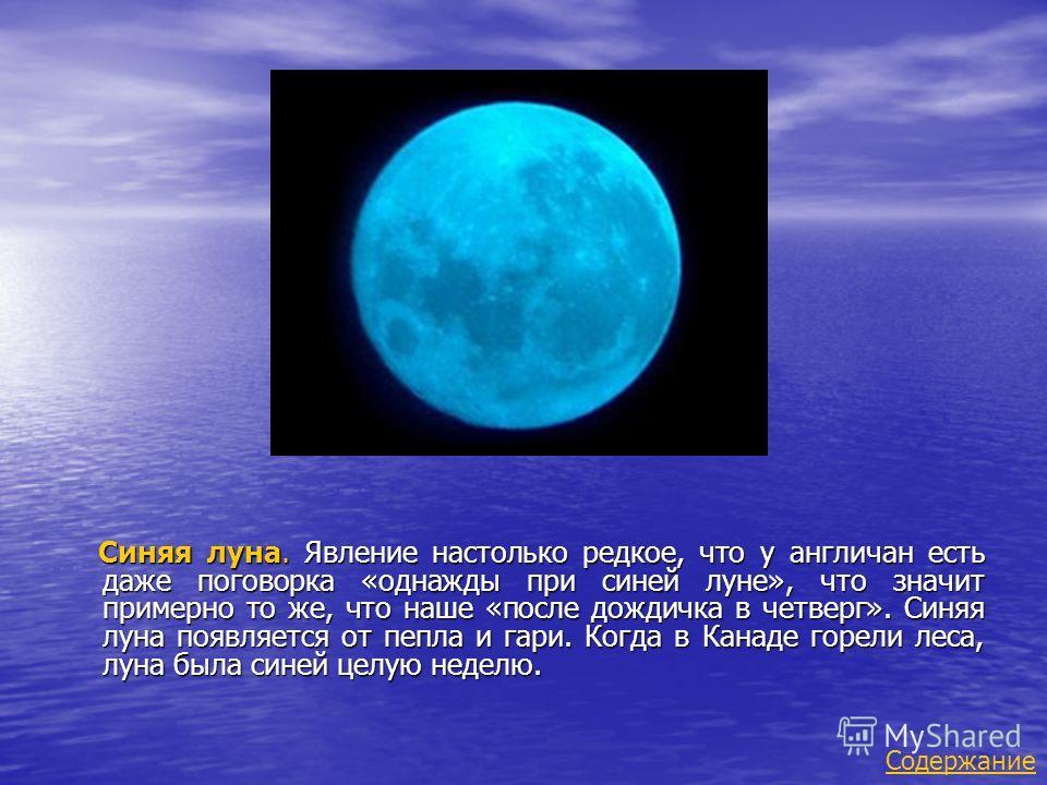 Синяя луна. Явление настолько редкое, что у англичан есть даже поговорка «однажды при синей луне», что значит примерно то же, что наше «после дождичка в четверг». Синяя луна появляется от пепла и гари. Когда в Канаде горели леса, луна была синей целу
