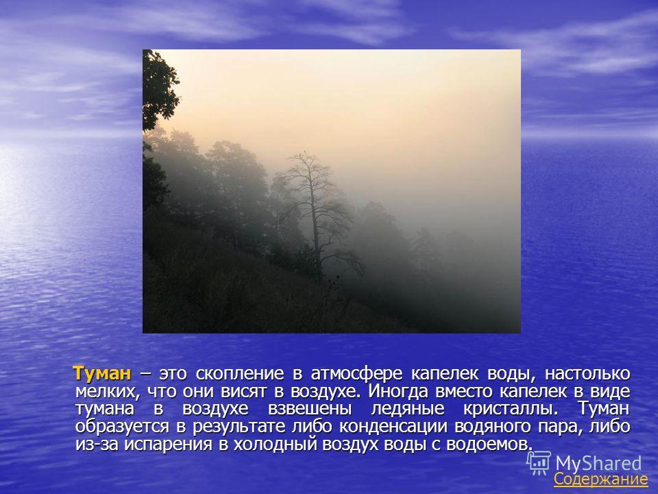 Туман – это скопление в атмосфере капелек воды, настолько мелких, что они висят в воздухе. Иногда вместо капелек в виде тумана в воздухе взвешены ледяные кристаллы. Туман образуется в результате либо конденсации водяного пара, либо из-за испарения в