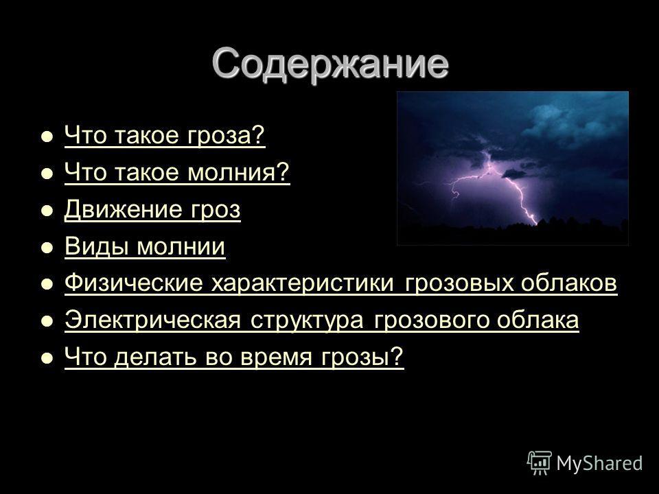 Содержание Что такое гроза? Что такое гроза? Что такое гроза? Что такое гроза? Что такое молния? Что такое молния? Что такое молния? Что такое молния? Движение гроз Движение гроз Движение гроз Движение гроз Виды молнии Виды молнии Виды молнии Виды мо