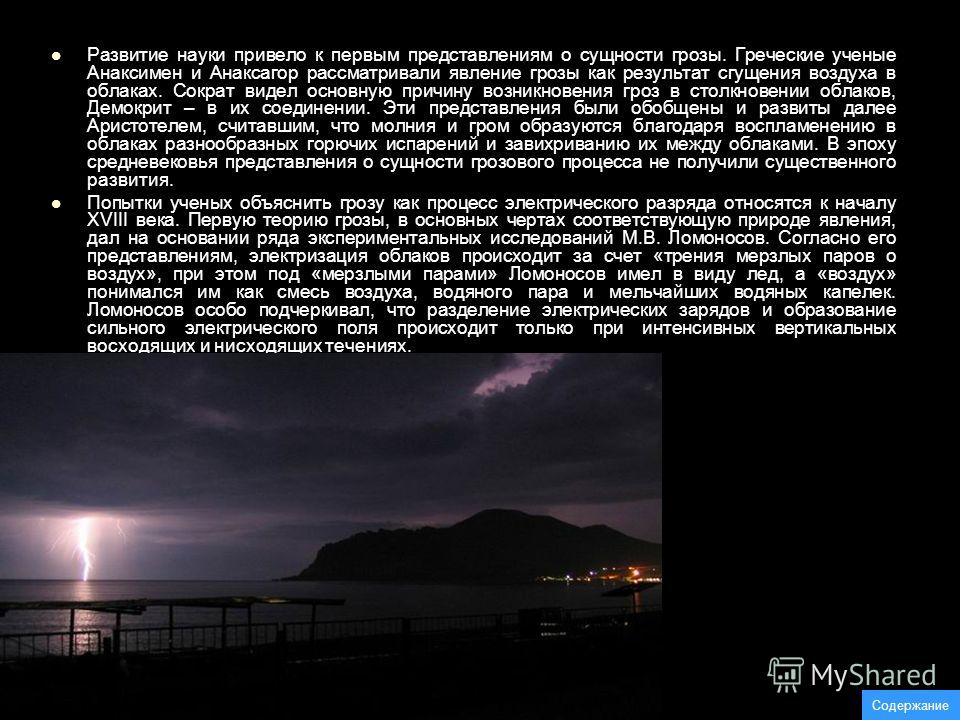 Развитие науки привело к первым представлениям о сущности грозы. Греческие ученые Анаксимен и Анаксагор рассматривали явление грозы как результат сгущения воздуха в облаках. Сократ видел основную причину возникновения гроз в столкновении облаков, Дем