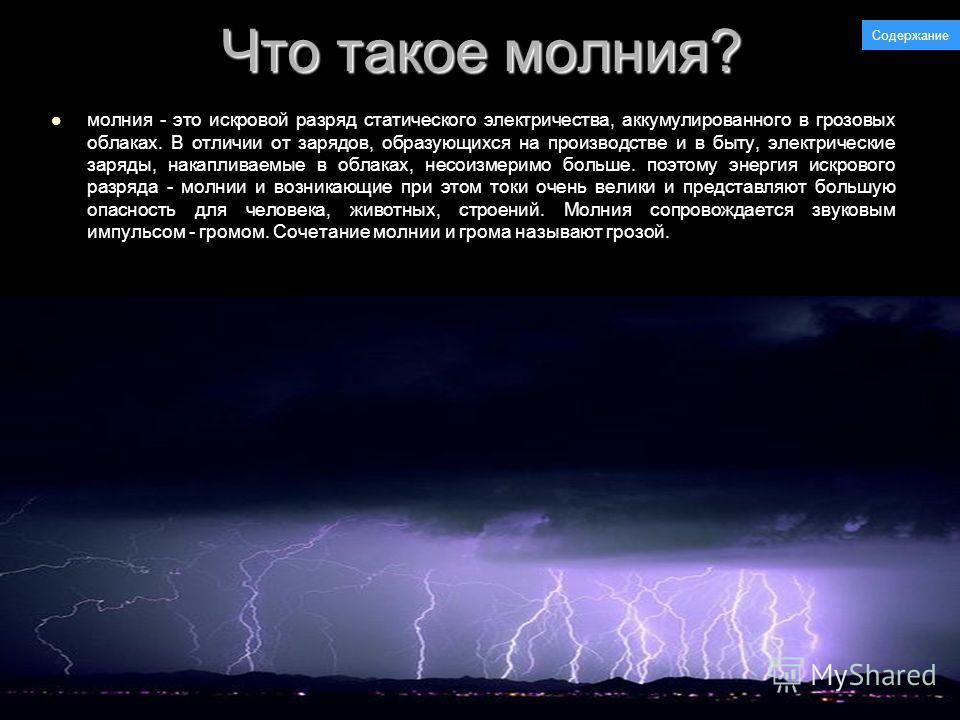 Что такое молния? молния - это искровой разряд статического электричества, аккумулированного в грозовых облаках. В отличии от зарядов, образующихся на производстве и в быту, электрические заряды, накапливаемые в облаках, несоизмеримо больше. поэтому