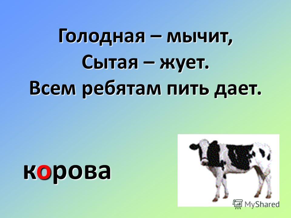 Голодная – мычит, Сытая – жует. Всем ребятам пить дает. корова