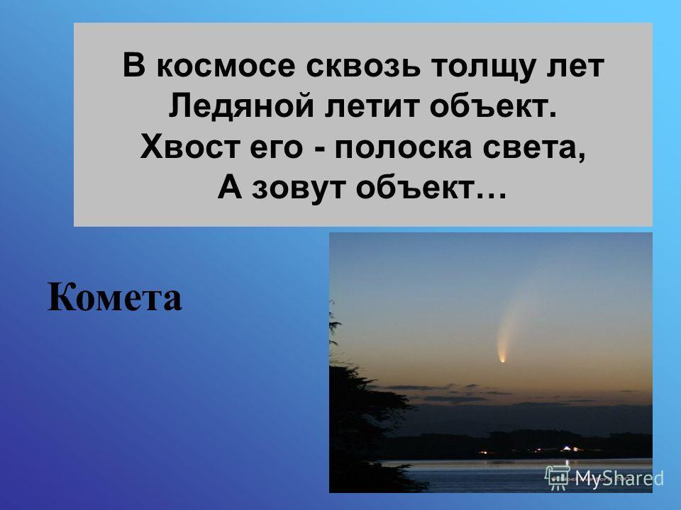 В космосе сквозь толщу лет Ледяной летит объект. Хвост его - полоска света, А зовут объект… Комета