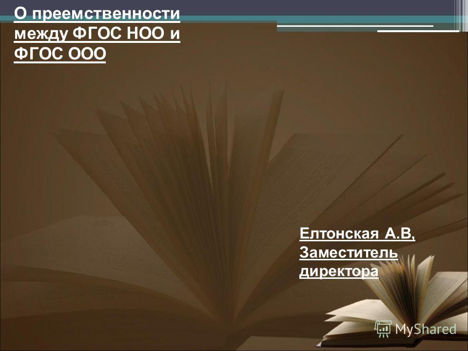 О преемственности между ФГОС НОО и ФГОС ООО Елтонская А.В, Заместитель директора