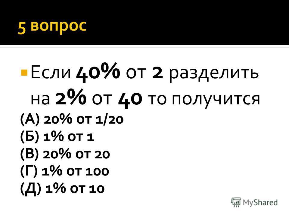 Если 40% от 2 разделить на 2% от 40 то получится (А) 20% от 1/20 (Б) 1% от 1 (В) 20% от 20 (Г) 1% от 100 (Д) 1% от 10