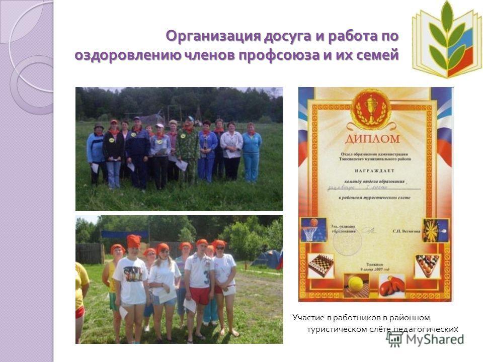 Организация досуга и работа по оздоровлению членов профсоюза и их семей Участие в работников в районном туристическом слёте педагогических