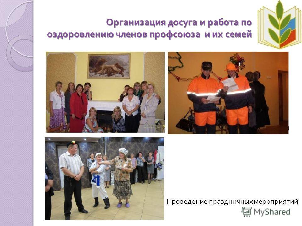 Организация досуга и работа по оздоровлению членов профсоюза и их семей Проведение праздничных мероприятий