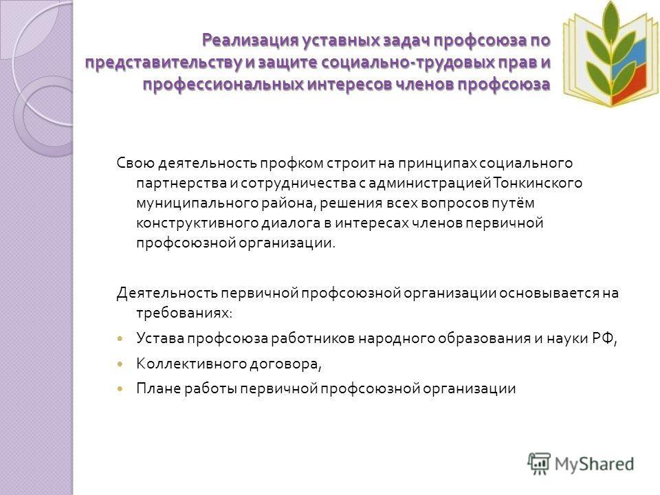 Реализация уставных задач профсоюза по представительству и защите социально - трудовых прав и профессиональных интересов членов профсоюза Свою деятельность профком строит на принципах социального партнерства и сотрудничества с администрацией Тонкинск
