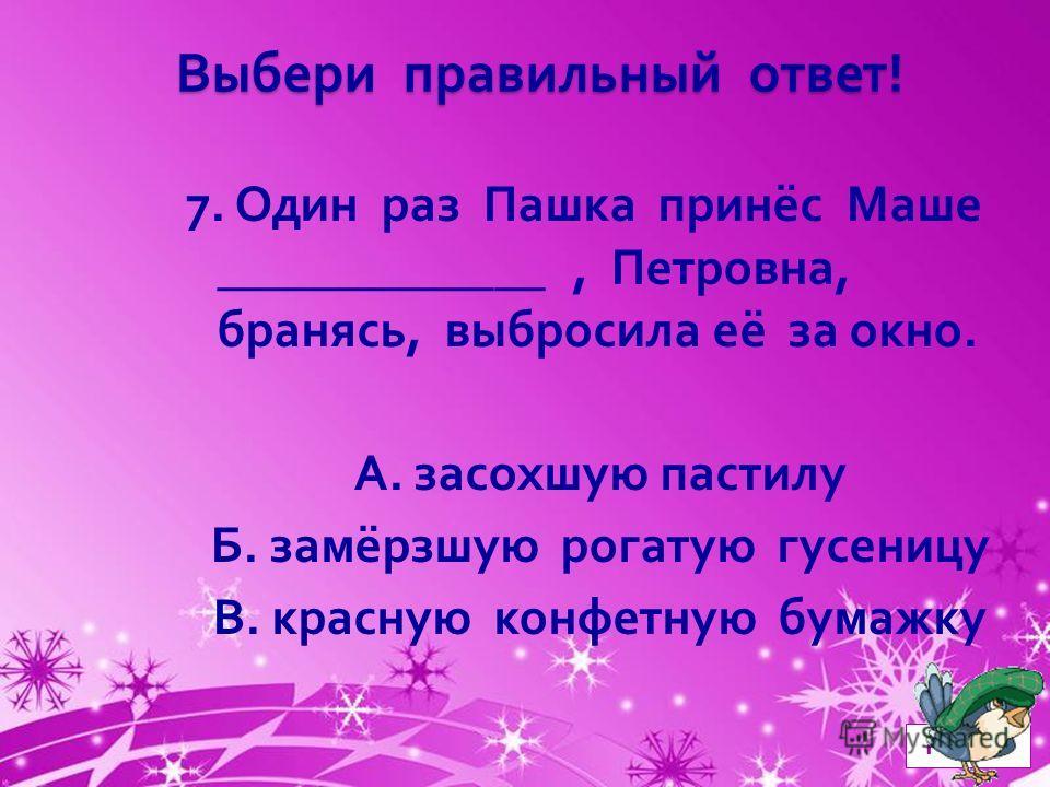 Powerpoint Templates Page 8 Выбери правильный ответ ! 7. Один раз Пашка принёс Маше _____________, Петровна, бранясь, выбросила её за окно. А. засохшую пастилу Б. замёрзшую рогатую гусеницу В. красную конфетную бумажку