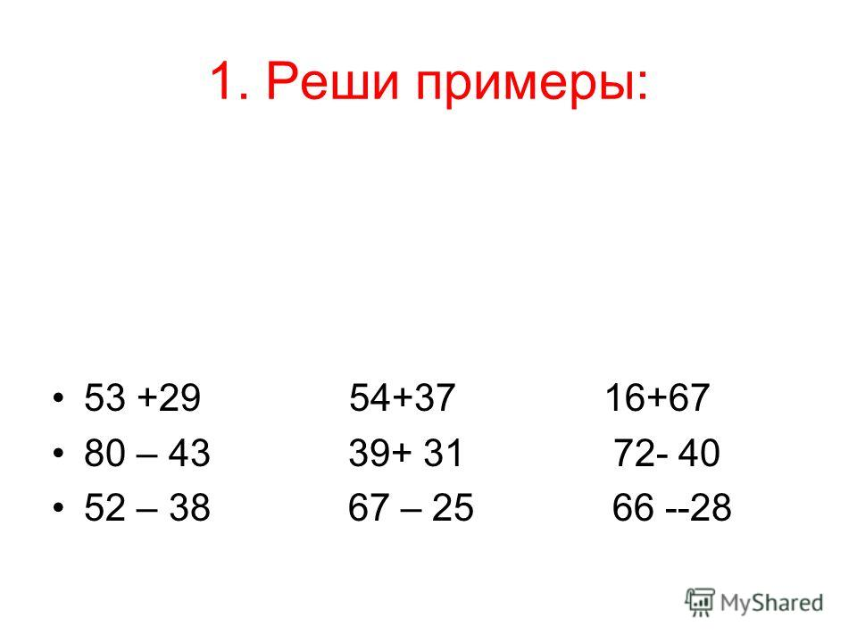 1. Реши примеры: 53 +29 54+37 16+67 80 – 43 39+ 31 72- 40 52 – 38 67 – 25 66 --28