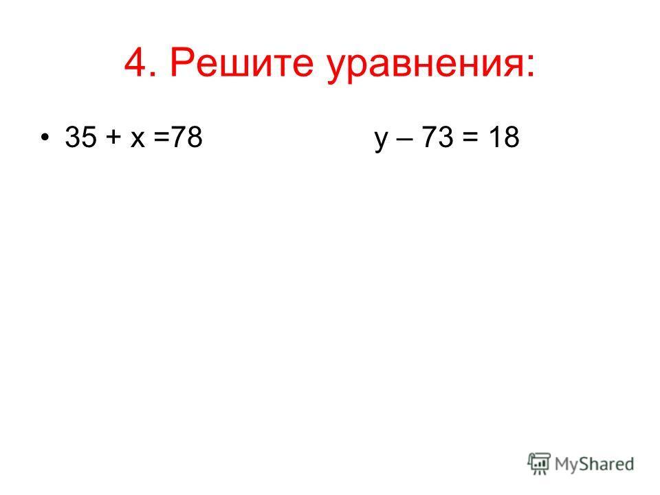 4. Решите уравнения: 35 + х =78 у – 73 = 18