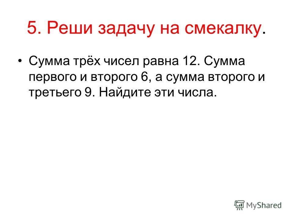 5. Реши задачу на смекалку. Сумма трёх чисел равна 12. Сумма первого и второго 6, а сумма второго и третьего 9. Найдите эти числа.
