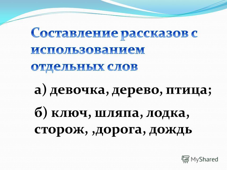 а) девочка, дерево, птица; б) ключ, шляпа, лодка, сторож,,дорога, дождь