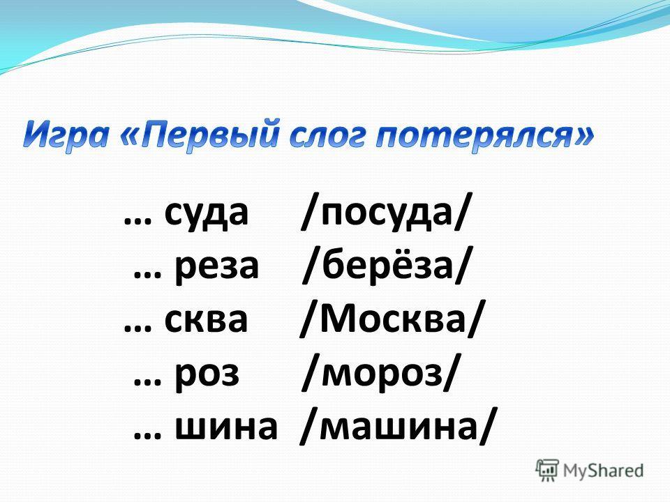 … суда /посуда/ … реза /берёза/ … сква /Москва/ … роз /мороз/ … шина /машина/
