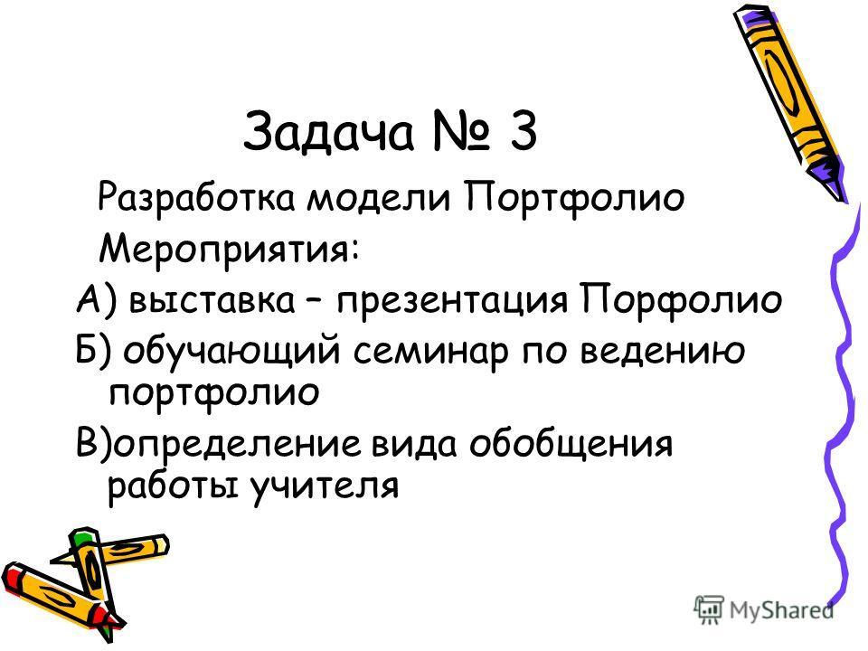 Задача 3 Разработка модели Портфолио Мероприятия: А) выставка – презентация Порфолио Б) обучающий семинар по ведению портфолио В)определение вида обобщения работы учителя