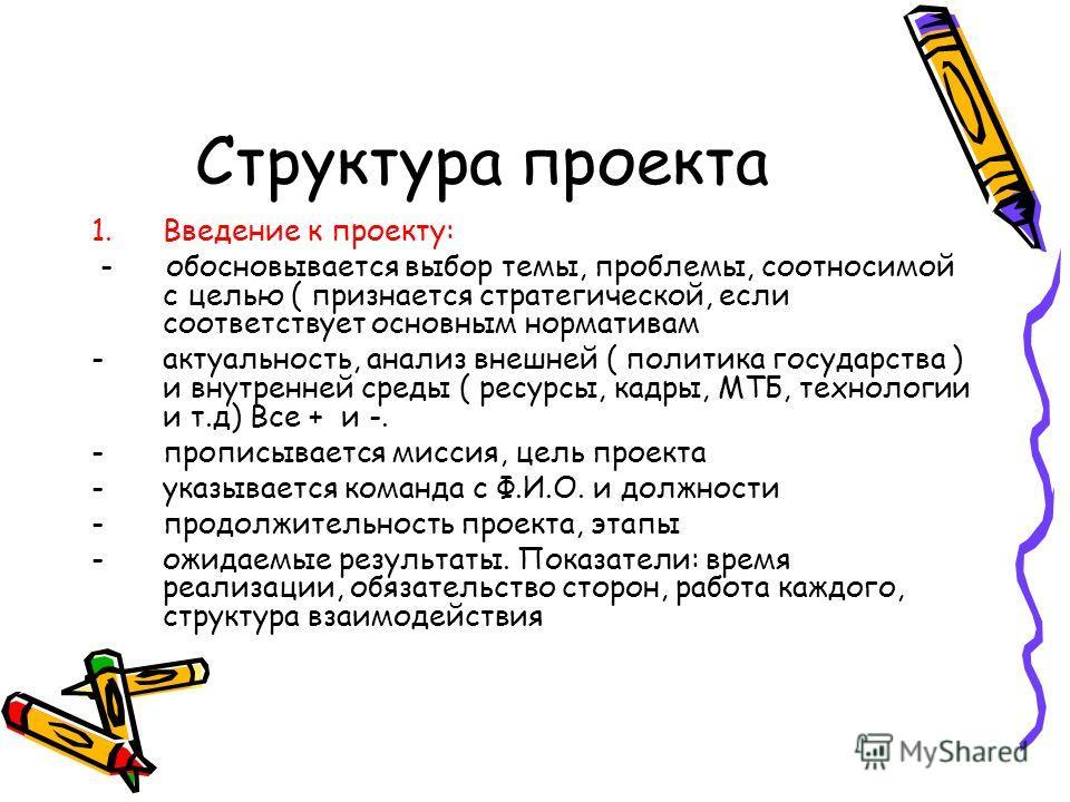 Структура проекта 1.Введение к проекту: - обосновывается выбор темы, проблемы, соотносимой с целью ( признается стратегической, если соответствует основным нормативам -актуальность, анализ внешней ( политика государства ) и внутренней среды ( ресурсы