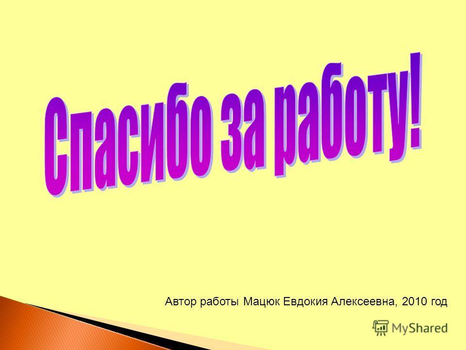 Автор работы Мацюк Евдокия Алексеевна, 2010 год