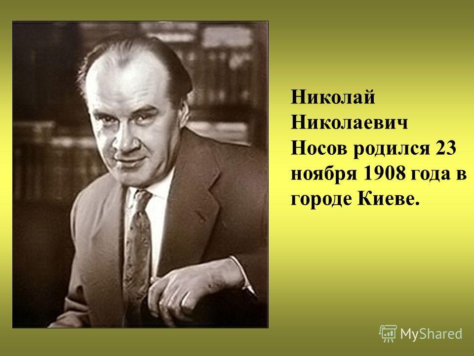 Николай Николаевич Носов родился 23 ноября 1908 года в городе Киеве.