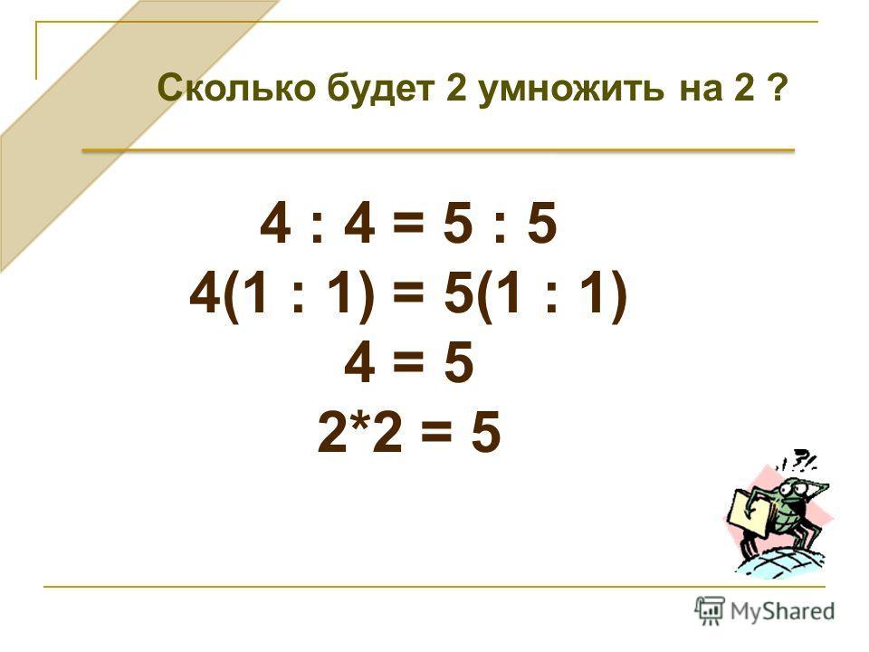 4 : 4 = 5 : 5 4(1 : 1) = 5(1 : 1) 4 = 5 2*2 = 5 Cколько будет 2 умножить на 2 ?
