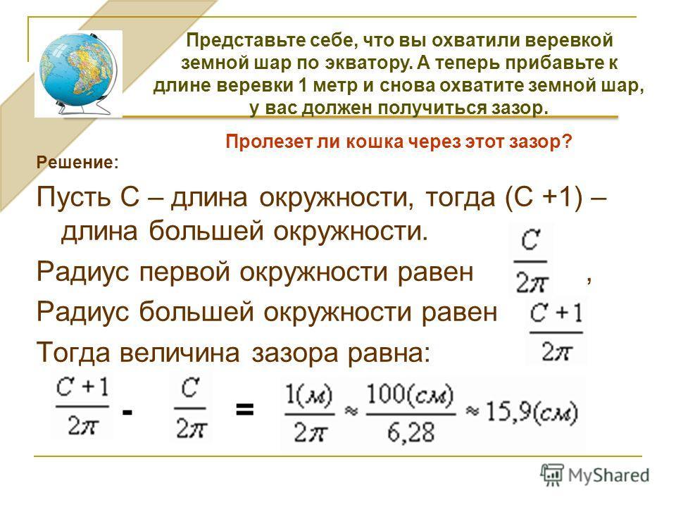 Решение: Пусть С – длина окружности, тогда (С +1) – длина большей окружности. Радиус первой окружности равен, Радиус большей окружности равен. Тогда величина зазора равна: -= Представьте себе, что вы охватили веревкой земной шар по экватору. А теперь