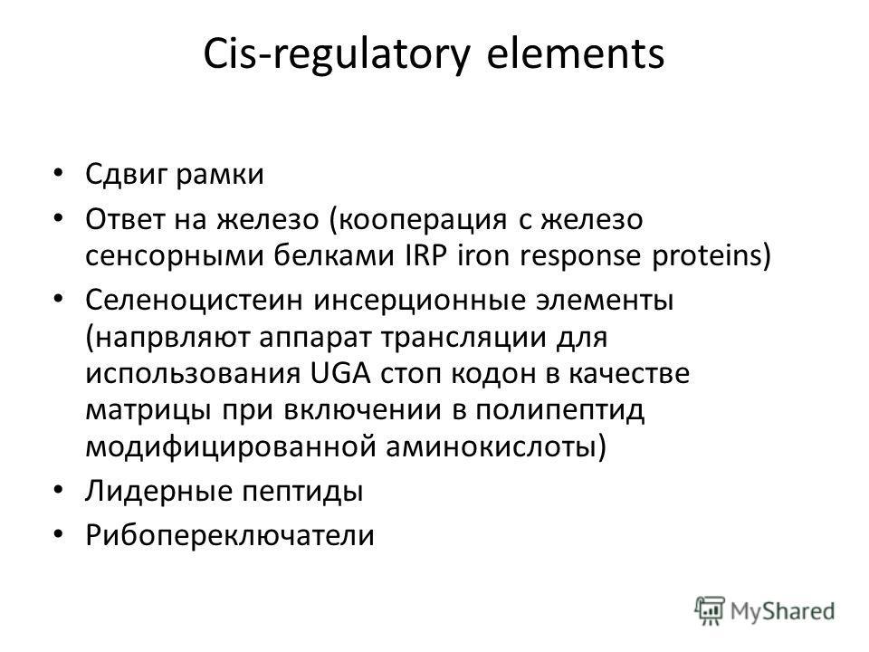 Cis-regulatory elements Сдвиг рамки Ответ на железо (кооперация с железо сенсорными белками IRP iron response proteins) Cеленоцистеин инсерционные элементы (напрвляют аппарат трансляции для использования UGA стоп кодон в качестве матрицы при включени