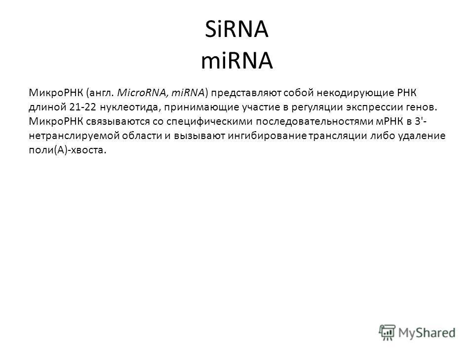 SiRNA miRNA МикроРНК (англ. MicroRNA, miRNA) представляют собой некодирующие РНК длиной 21-22 нуклеотида, принимающие участие в регуляции экспрессии генов. МикроРНК связываются со специфическими последовательностями мРНК в 3'- нетранслируемой области