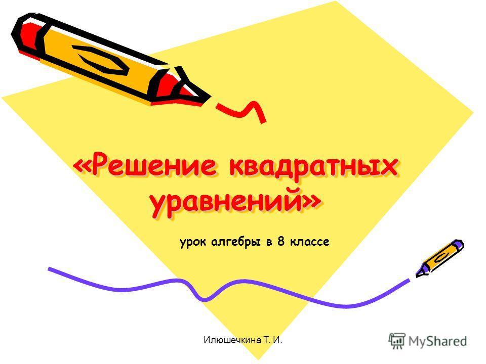 «Решение квадратных уравнений» урок алгебры в 8 классе Илюшечкина Т. И.
