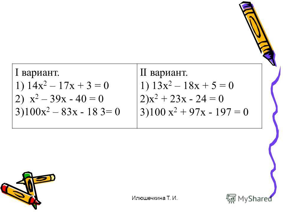 I вариант. 1) 14х 2 – 17х + 3 = 0 2) х 2 – 39х - 40 = 0 3)100х 2 – 83х - 18 3= 0 II вариант. 1) 13х 2 – 18х + 5 = 0 2)х 2 + 23х - 24 = 0 3)100 х 2 + 97х - 197 = 0 Илюшечкина Т. И.
