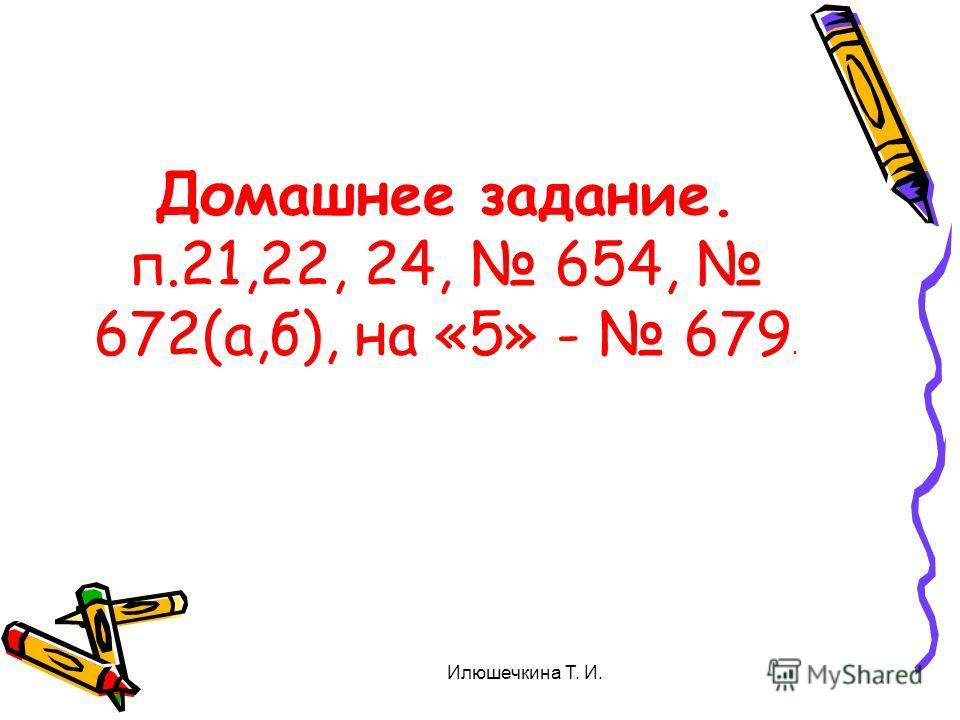 Домашнее задание. п.21,22, 24, 654, 672(а,б), на «5» - 679. Илюшечкина Т. И.