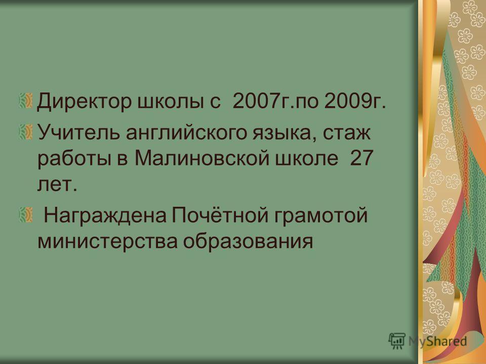 Директор школы с 2007г.по 2009г. Учитель английского языка, стаж работы в Малиновской школе 27 лет. Награждена Почётной грамотой министерства образования